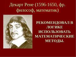 Декарт Рене (1596-1650, фр. философ, математик) РЕКОМЕНДОВАЛ В ЛОГИКЕ ИСПОЛЬЗ