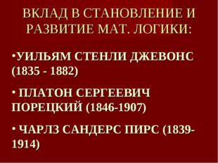 ВКЛАД В СТАНОВЛЕНИЕ И РАЗВИТИЕ МАТ. ЛОГИКИ: УИЛЬЯМ СТЕНЛИ ДЖЕВОНС (1835 - 188