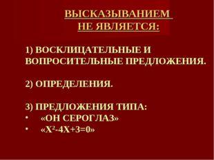 ВЫСКАЗЫВАНИЕМ НЕ ЯВЛЯЕТСЯ: 1) ВОСКЛИЦАТЕЛЬНЫЕ И ВОПРОСИТЕЛЬНЫЕ ПРЕДЛОЖЕНИЯ. 2