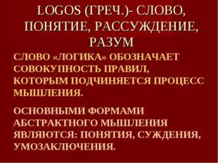 LOGOS (ГРЕЧ.)- СЛОВО, ПОНЯТИЕ, РАССУЖДЕНИЕ, РАЗУМ СЛОВО «ЛОГИКА» ОБОЗНАЧАЕТ С