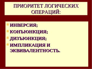 ПРИОРИТЕТ ЛОГИЧЕСКИХ ОПЕРАЦИЙ: ИНВЕРСИЯ; КОНЪЮНКЦИЯ; ДИЗЪЮНКЦИЯ; ИМПЛИКАЦИЯ И