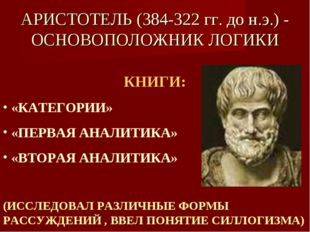 АРИСТОТЕЛЬ (384-322 гг. до н.э.) - ОСНОВОПОЛОЖНИК ЛОГИКИ КНИГИ: «КАТЕГОРИИ» «
