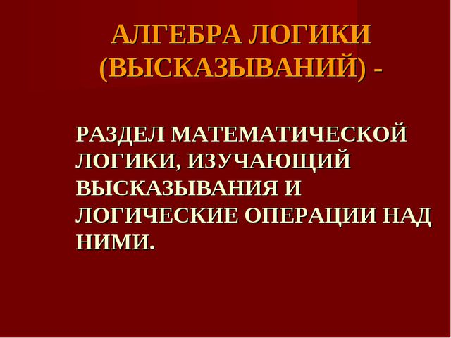 АЛГЕБРА ЛОГИКИ (ВЫСКАЗЫВАНИЙ) - РАЗДЕЛ МАТЕМАТИЧЕСКОЙ ЛОГИКИ, ИЗУЧАЮЩИЙ ВЫСКА...