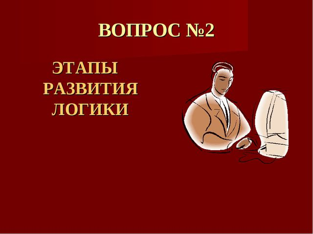 ВОПРОС №2 ЭТАПЫ РАЗВИТИЯ ЛОГИКИ