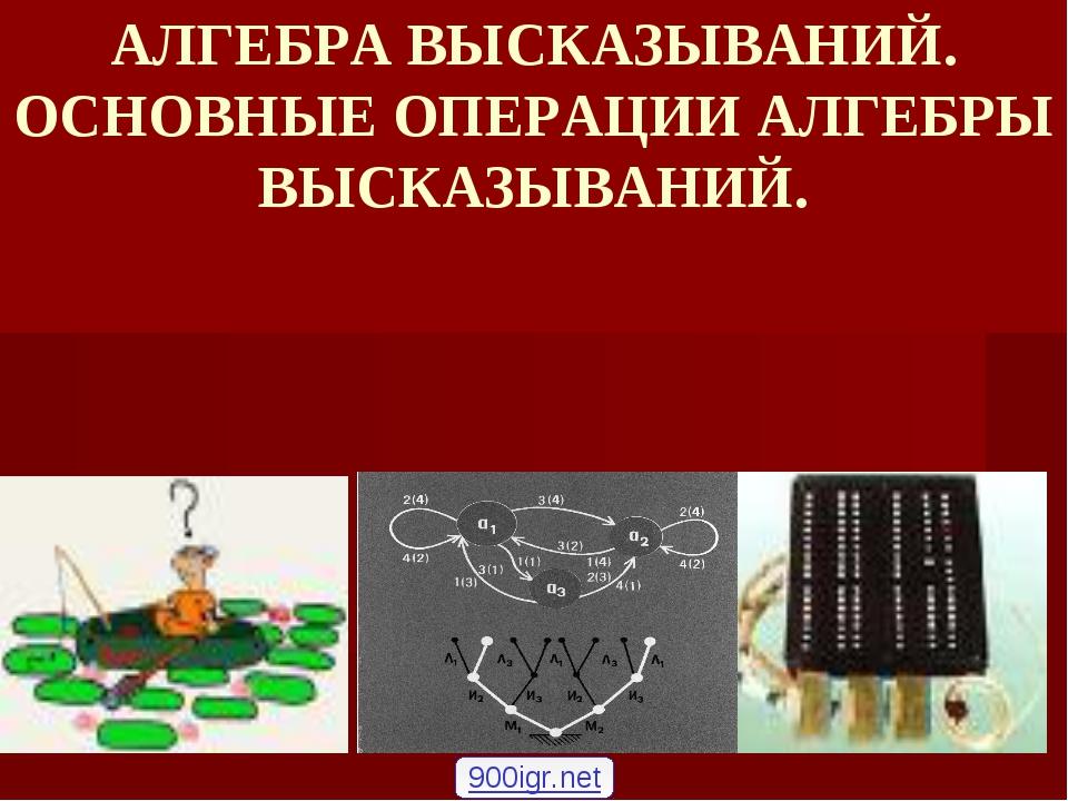 АЛГЕБРА ВЫСКАЗЫВАНИЙ. ОСНОВНЫЕ ОПЕРАЦИИ АЛГЕБРЫ ВЫСКАЗЫВАНИЙ. 900igr.net
