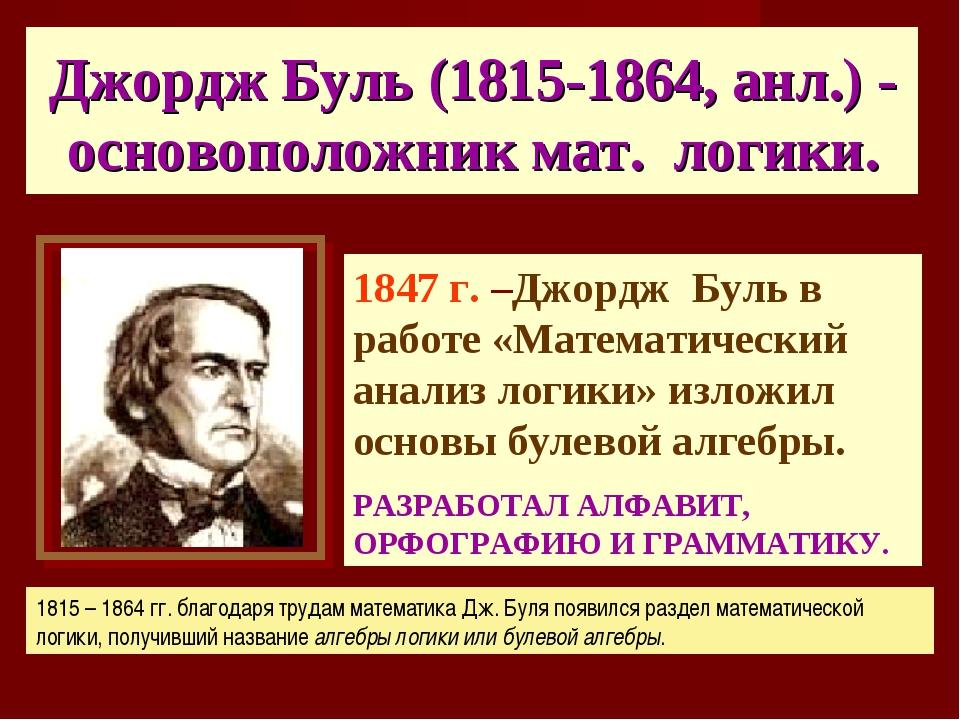 Джордж Буль (1815-1864, анл.) - основоположник мат. логики. 1847 г. –Джордж Б...