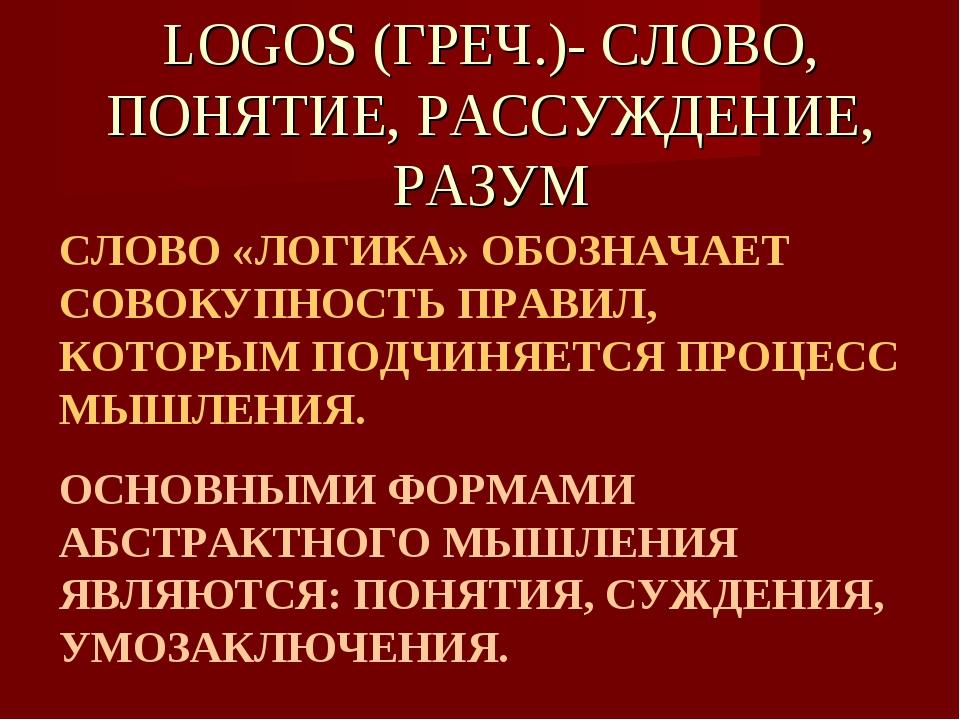 LOGOS (ГРЕЧ.)- СЛОВО, ПОНЯТИЕ, РАССУЖДЕНИЕ, РАЗУМ СЛОВО «ЛОГИКА» ОБОЗНАЧАЕТ С...