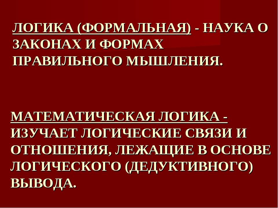 МАТЕМАТИЧЕСКАЯ ЛОГИКА - ИЗУЧАЕТ ЛОГИЧЕСКИЕ СВЯЗИ И ОТНОШЕНИЯ, ЛЕЖАЩИЕ В ОСНО...