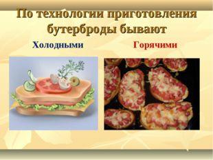 По технологии приготовления бутерброды бывают Холодными Горячими
