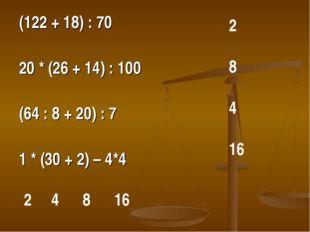 (122 + 18) : 70 20 * (26 + 14) : 100 (64 : 8 + 20) : 7 1 * (30 + 2) – 4*4 2