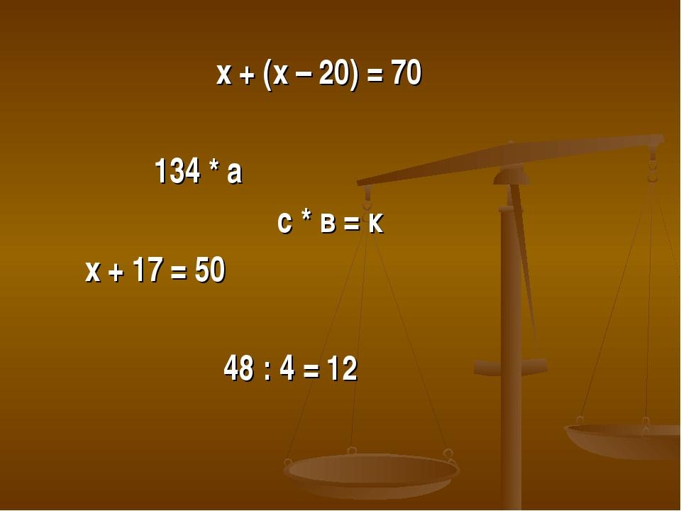 х + (х – 20) = 70 134 * а с * в = к х + 17 = 50 48 : 4 = 12