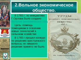 В 1765 г. по инициативе Г.Орлова было создано Вольное экономическое общество.