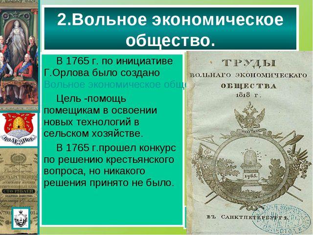 В 1765 г. по инициативе Г.Орлова было создано Вольное экономическое общество....