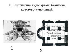 11. Соотнесите виды храма: базилика, крестово-купольный. 1 2