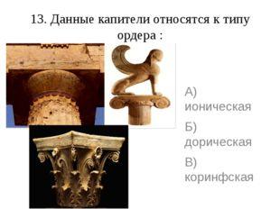 13. Данные капители относятся к типу ордера : А) ионическая Б) дорическая В)