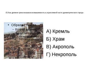 15.Как древние греки называли возвышенность в укрепленной части древнегреческ