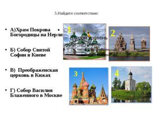 5.Найдите соответствие: А)Храм Покрова Богородицы на Нерли Б) Собор Святой С