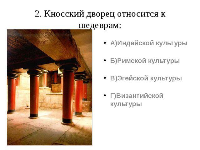2. Кносский дворец относится к шедеврам: А)Индейской культуры Б)Римской культ...