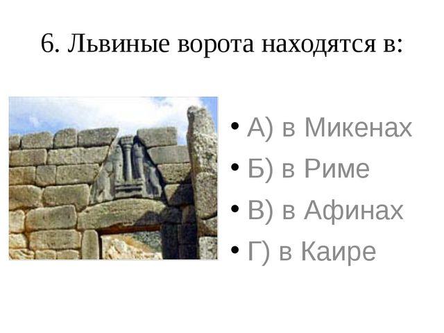 6. Львиные ворота находятся в: А) в Микенах Б) в Риме В) в Афинах Г) в Каире