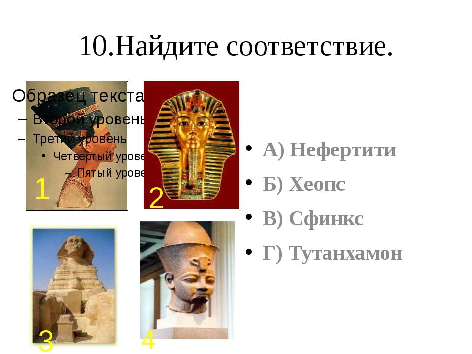 10.Найдите соответствие. А) Нефертити Б) Хеопс В) Сфинкс Г) Тутанхамон 1 2 3 4
