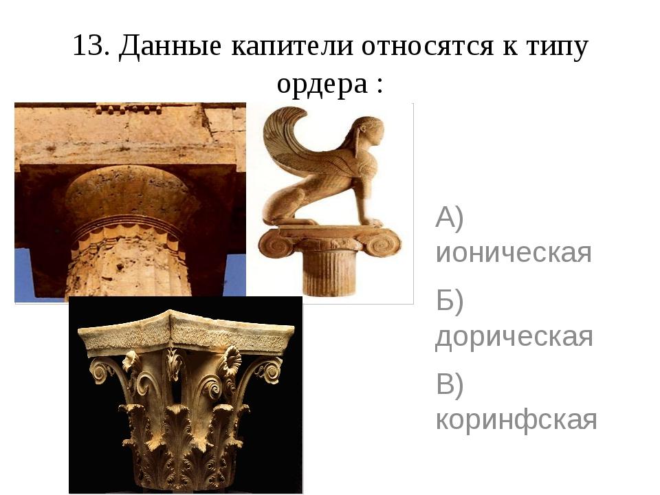 13. Данные капители относятся к типу ордера : А) ионическая Б) дорическая В)...
