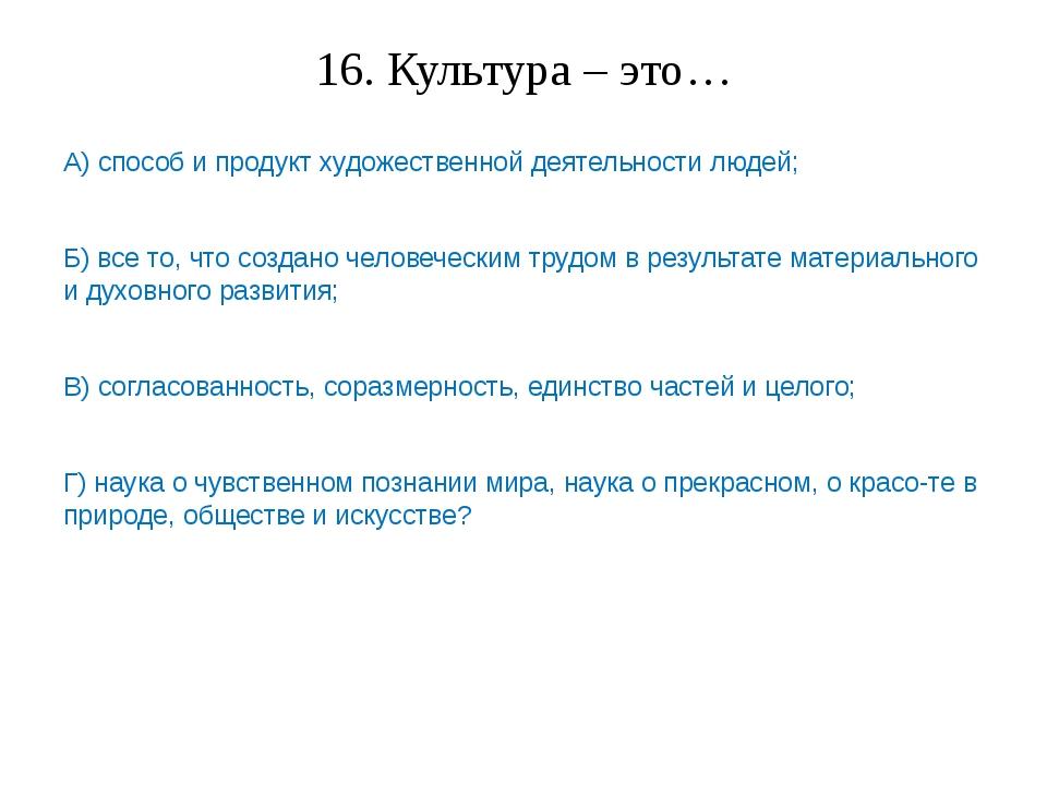 16. Культура – это… А) способ и продукт художественной деятельности людей; Б)...