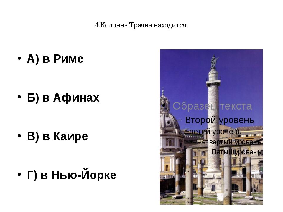4.Колонна Траяна находится: А) в Риме Б) в Афинах В) в Каире Г) в Нью-Йорке