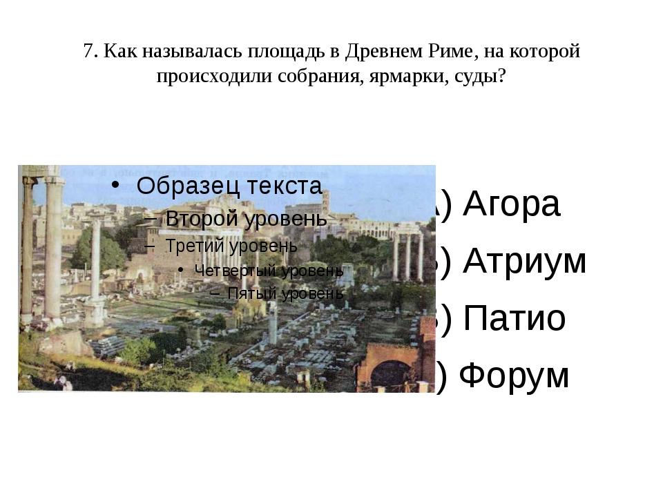 7. Как называлась площадь в Древнем Риме, на которой происходили собрания, яр...
