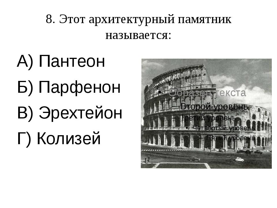 8. Этот архитектурный памятник называется: А) Пантеон Б) Парфенон В) Эрехтейо...