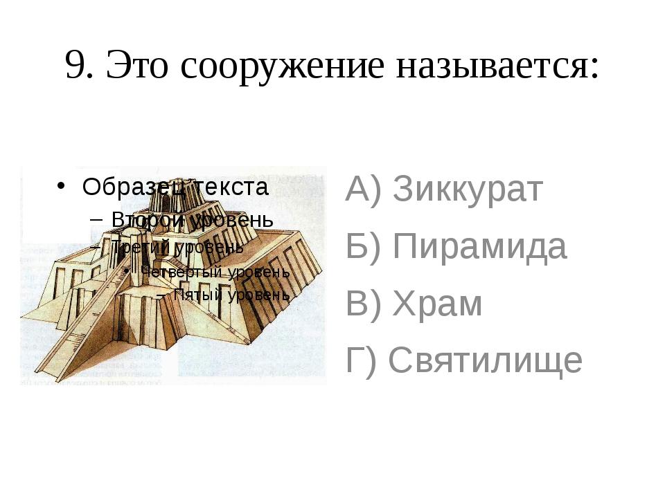 9. Это сооружение называется: А) Зиккурат Б) Пирамида В) Храм Г) Святилище