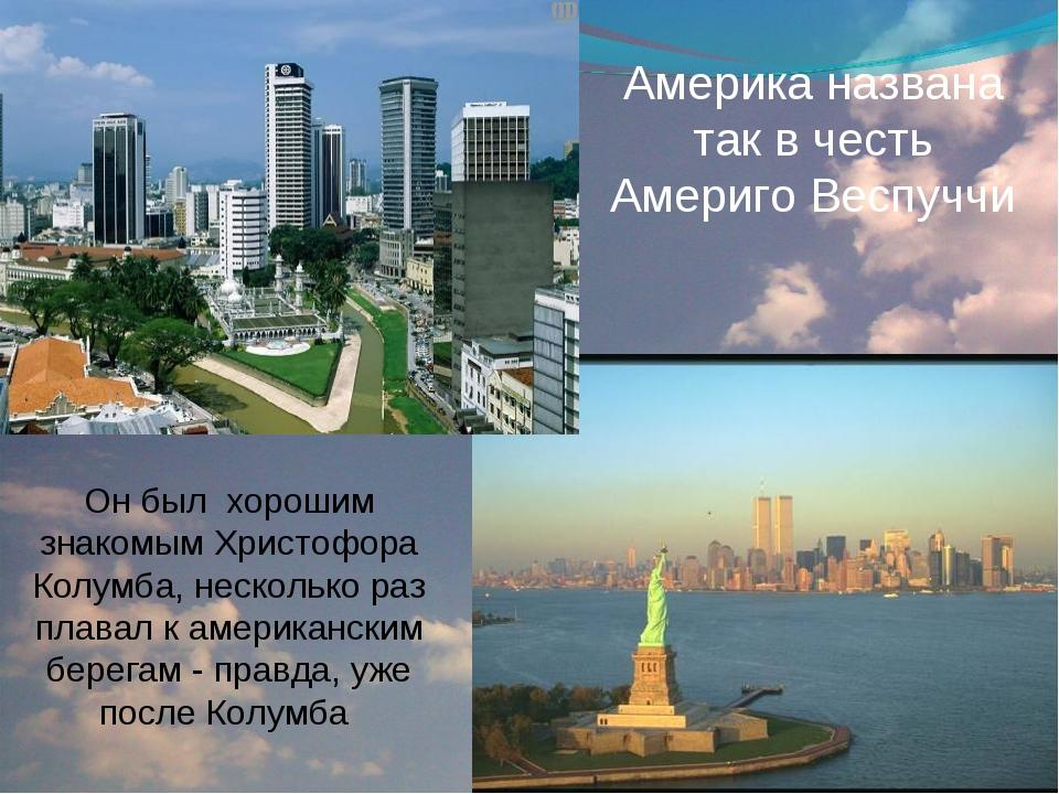 Америка названа так в честь Америго Веспуччи Он был хорошим знакомым Христофо...