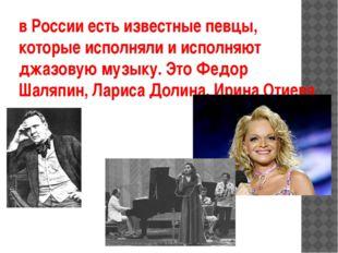 в России есть известные певцы, которые исполняли и исполняют джазовую музыку.