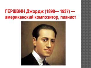 ГЕРШВИН Джордж (1898— 1937) — американский композитор, пианист