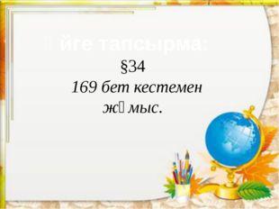 Үйге тапсырма: §34 169 бет кестемен жұмыс.