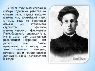 В 1909 году был сослан в Сибирь. Здесь он работал на сплаве леса, изучал выс