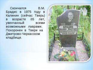 Скончался В.М. Брадис в 1975 году в Калинин (сейчас Тверь) в возрасте 85 лет,