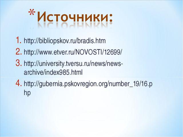 http://bibliopskov.ru/bradis.htm http://www.etver.ru/NOVOSTI/12699/ http://un...