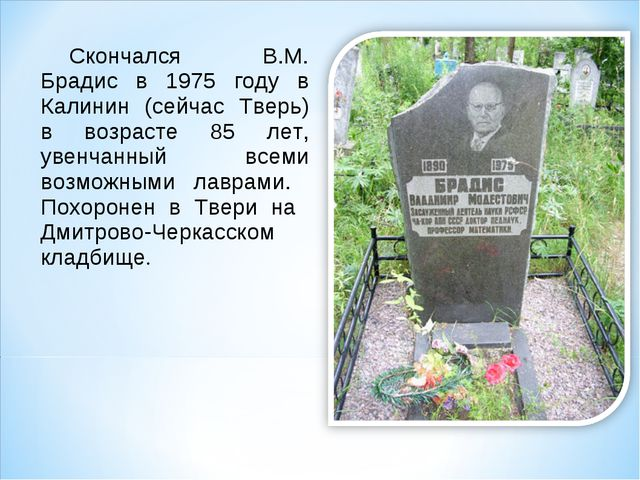 Скончался В.М. Брадис в 1975 году в Калинин (сейчас Тверь) в возрасте 85 лет,...