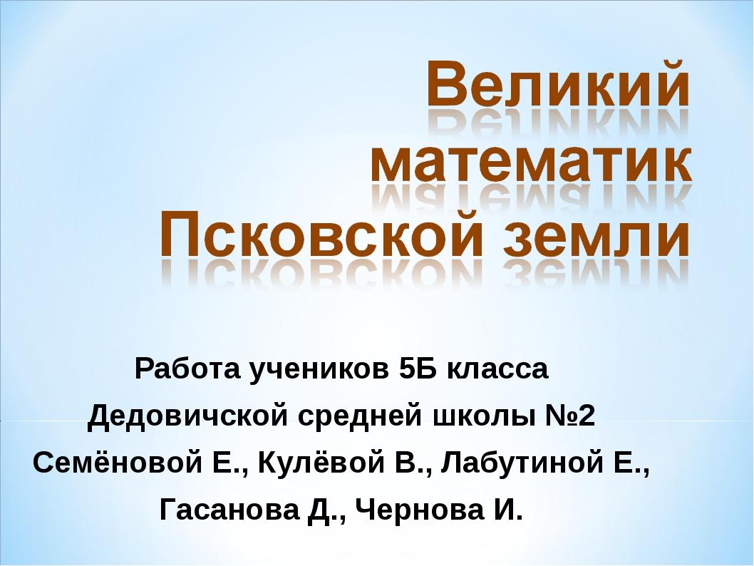 Работа учеников 5Б класса Дедовичской средней школы №2 Семёновой Е., Кулёвой...