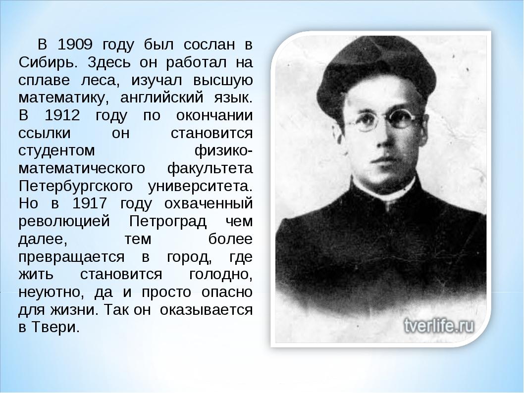 В 1909 году был сослан в Сибирь. Здесь он работал на сплаве леса, изучал выс...