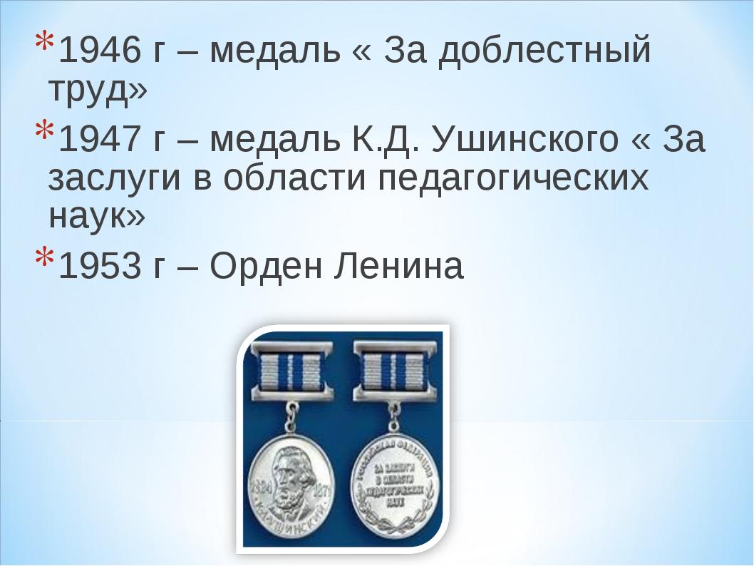 1946 г – медаль « За доблестный труд» 1947 г – медаль К.Д. Ушинского « За за...
