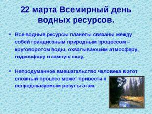 22 марта Всемирный день водных ресурсов. Все водные ресурсы планеты связаны м