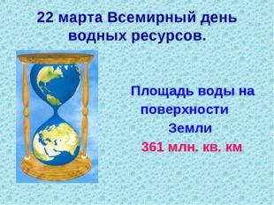 Площадь воды на поверхности Земли 361 млн. кв. км 22 марта Всемирный день во