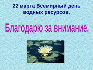 22 марта Всемирный день водных ресурсов.