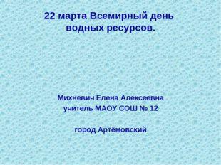 22 марта Всемирный день водных ресурсов. Михневич Елена Алексеевна учитель МА