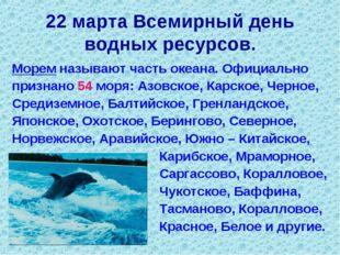 22 марта Всемирный день водных ресурсов. Морем называют часть океана. Официал