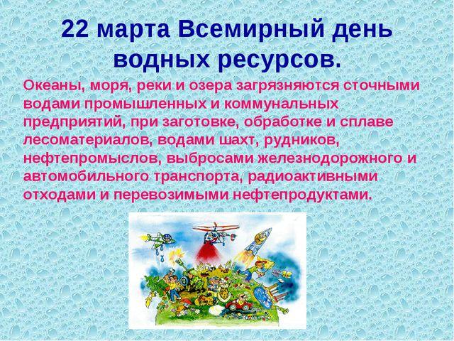 22 марта Всемирный день водных ресурсов. Океаны, моря, реки и озера загрязняю...