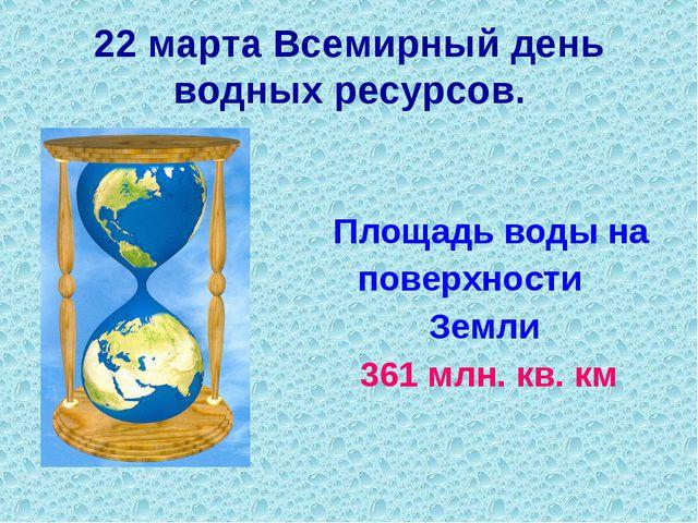 Площадь воды на поверхности Земли 361 млн. кв. км 22 марта Всемирный день во...
