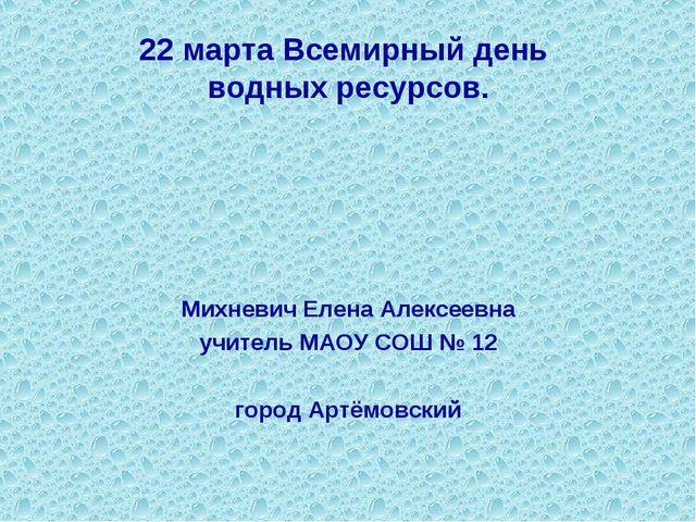 22 марта Всемирный день водных ресурсов. Михневич Елена Алексеевна учитель МА...