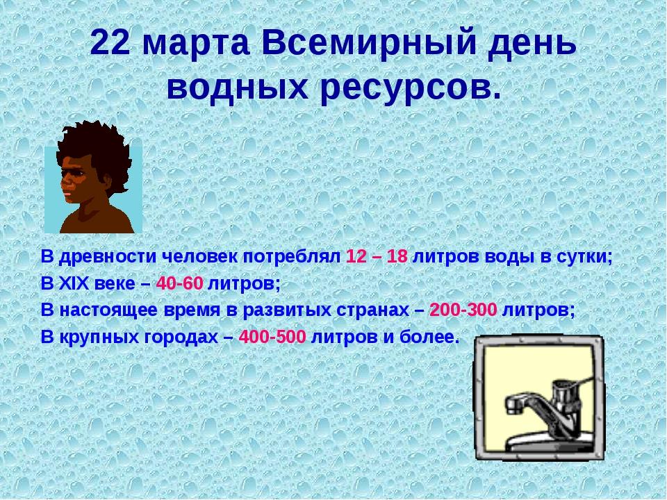 22 марта Всемирный день водных ресурсов. В древности человек потреблял 12 – 1...